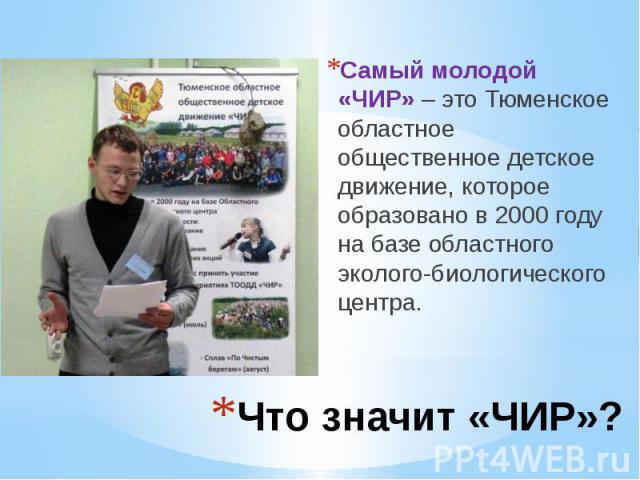 Что значит «ЧИР»? Самый молодой «ЧИР» – это Тюменское областное общественное детское движение, которое образовано в 2000 году на базе областного эколого-биологического центра.