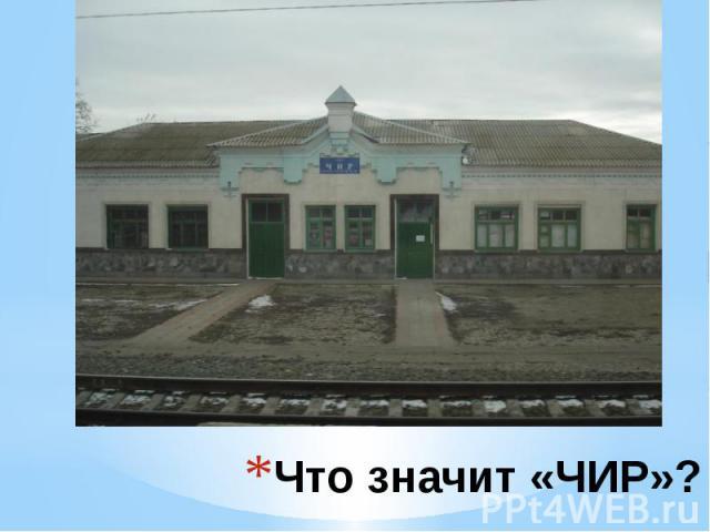 Что значит «ЧИР»? ЧИР – грузовая и пассажирская станция Приволжской железной дороги. Расположена на территории хутора Новомаксимовский Суровикинского района Волгоградской области.