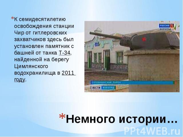 Немного истории… К семидесятилетию освобождения станции Чир от гитлеровских захватчиков здесь был установлен памятник с башней от танкаТ-34, найденной на берегу Цимлянского водохранилища в2011 году.