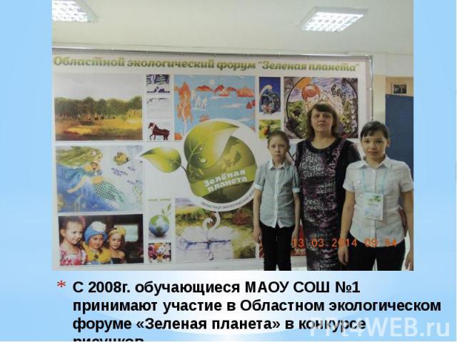 С 2008г. обучающиеся МАОУ СОШ №1 принимают участие в Областном экологическом форуме «Зеленая планета» в конкурсе рисунков.