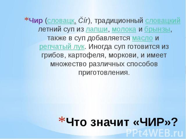 Что значит «ЧИР»? Чир(словацк.Čír), традиционныйсловацкийлетний суп излапши,молокаибрынзы, также в суп добавляетсямаслоирепчатый лук. Иногда суп готовится из грибов, картофеля, морков…