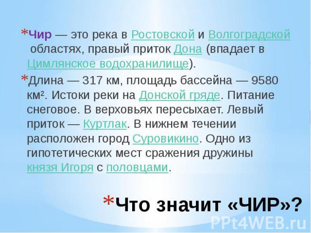 Что значит «ЧИР»? Чир— это река вРостовскойиВолгоградскойобластях, правый притокДона(впадает вЦимлянское водохранилище). Длина — 317 км, площадь бассейна — 9580 км². Истоки реки наДонской гряде. …