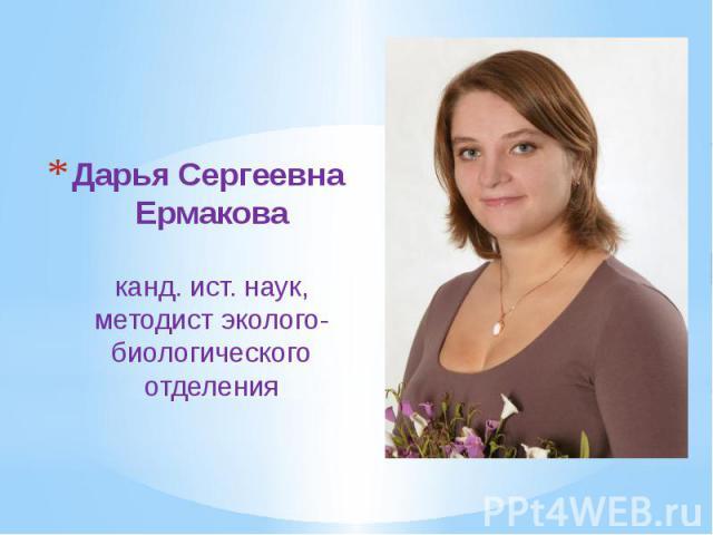 Дарья Сергеевна Ермакова канд. ист. наук, методист эколого-биологического отделения