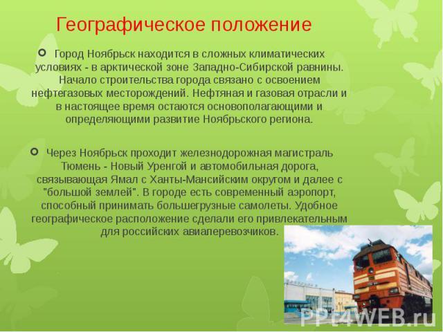 Географическое положение Город Ноябрьск находится в сложных климатических условиях - в арктической зоне Западно-Сибирской равнины. Начало строительства города связано с освоением нефтегазовых месторождений. Нефтяная и газовая отрасли и в настоящее в…