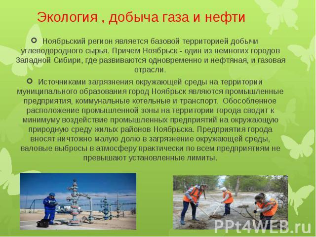 Экология , добыча газа и нефти Ноябрьский регион является базовой территорией добычи углеводородного сырья. Причем Ноябрьск - один из немногих городов Западной Сибири, где развиваются одновременно и нефтяная, и газовая отрасли. Источниками загрязнен…