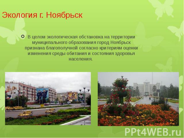Экология г. Ноябрьск В целом экологическая обстановка на территории муниципального образования город Ноябрьск признана благополучной согласно критериям оценки изменения среды обитания и состояния здоровья населения.