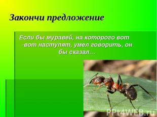 Если бы муравей, на которого вот -вот наступят, умел говорить, он бы сказал… Есл