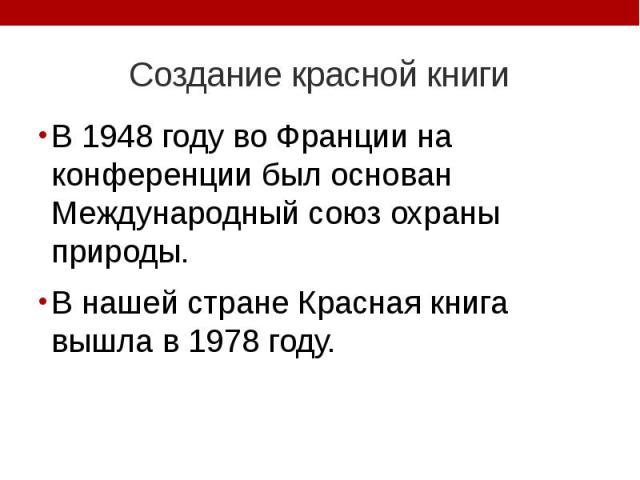 Создание красной книги В 1948 году во Франции на конференции был основан Международный союз охраны природы. В нашей стране Красная книга вышла в 1978 году.