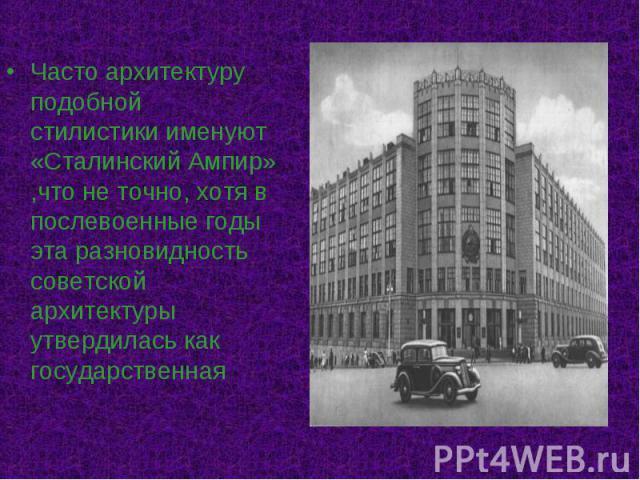 Часто архитектуру подобной стилистики именуют «Сталинский Ампир» ,что не точно, хотя в послевоенные годы эта разновидность советской архитектуры утвердилась как государственная