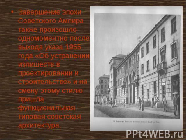 Завершение эпохи Советского Ампира также произошло одномоментно после выхода указа 1955 года «Об устранении излишеств в проектировании и строительстве» и на смену этому стилю пришла функциональная типовая советская архитектура. Завершение эпохи Сове…