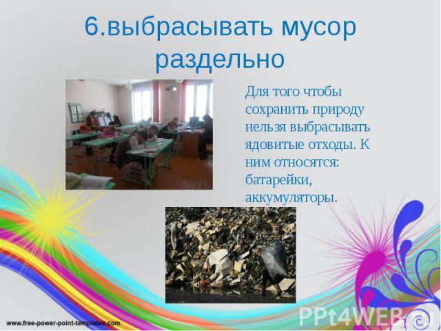 6.выбрасывать мусор раздельно