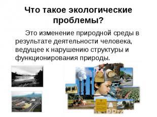 Это изменение природной среды в результате деятельности человека, ведущее к нару