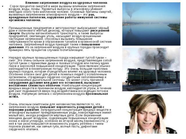Влияние загрязнения воздуха на здоровье человека Влияние загрязнения воздуха на здоровье человека Сорок процентов смертей в мире вызваны влиянием загрязнения воздуха, воды, почвы. Ядовитые выбросы в атмосферу убивают ежегодно около трёх миллионов че…