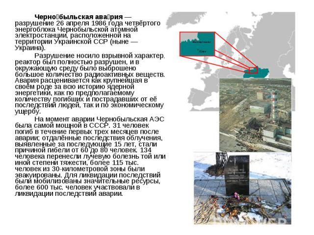 Черно быльская ава рия — разрушение 26 апреля 1986 года четвёртого энергоблока Чернобыльской атомной электростанции, расположенной на территории Украинской ССР (ныне — Украина). Черно быльская ава рия — разрушение 26 апреля 1986 года четвёртого энер…