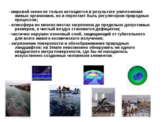 - мировой океан не только истощается в результате уничтожения живых организмов, но и перестает быть регулятором природных процессов; - мировой океан не только истощается в результате уничтожения живых организмов, но и перестает быть регулятором прир…