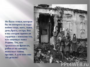 Не было семьи, которая бы не потеряла за годы войны отца, мать, сына, дочь,брата
