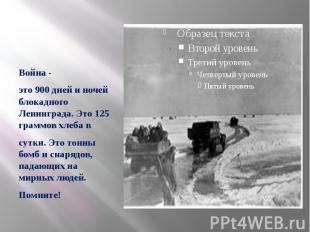 Война - это 900 дней и ночей блокадного Ленинграда. Это 125 граммов хлеба в сутк