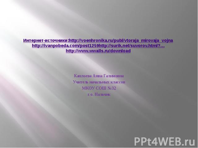 Интернет-источники:http://voenhronika.ru/publ/vtoraja_mirovaja_vojna http://ivanpobeda.com/post1259http://surik.net/suvorov.html?… http://www.wwalls.ru/download Канлоева Анна Галимовна Учитель начальных классов МКОУ СОШ №32 г.о. Нальчик
