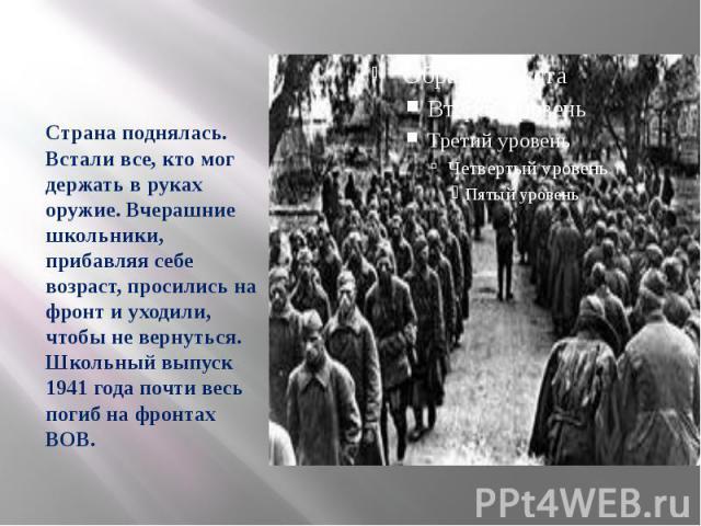 Страна поднялась. Встали все, кто мог держать в руках оружие. Вчерашние школьники, прибавляя себе возраст, просились на фронт и уходили, чтобы не вернуться. Школьный выпуск 1941 года почти весь погиб на фронтах ВОВ.