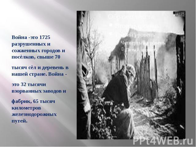 Война -это 1725 разрушенных и сожженных городов и посѐлков, свыше 70 тысяч сѐл и деревень в нашей стране. Война - это 32 тысячи взорванных заводов и фабрик, 65 тысяч километров железнодорожных путей.