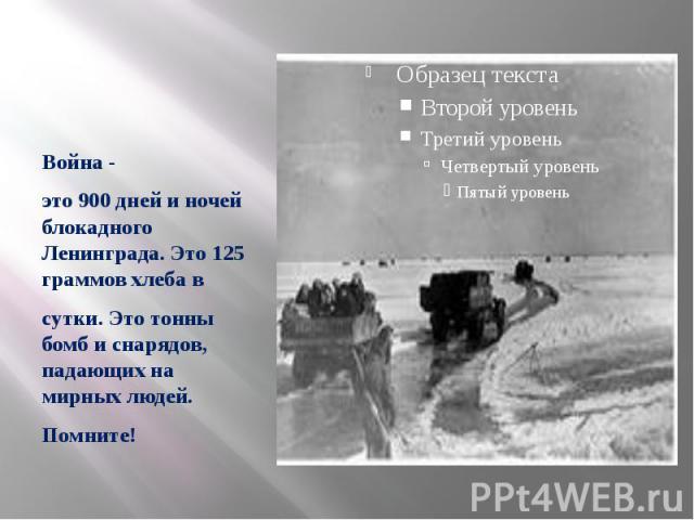 Война - это 900 дней и ночей блокадного Ленинграда. Это 125 граммов хлеба в сутки. Это тонны бомб и снарядов, падающих на мирных людей. Помните!