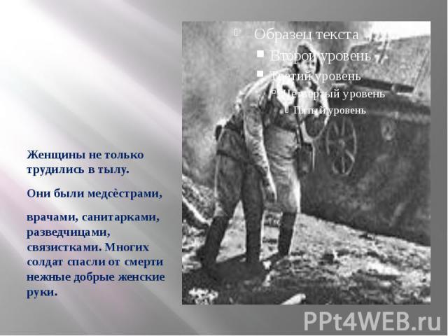 Женщины не только трудились в тылу. Они были медсѐстрами, врачами, санитарками, разведчицами, связистками. Многих солдат спасли от смерти нежные добрые женские руки.