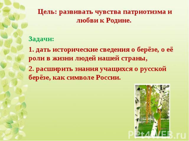 Задачи: Задачи: 1. дать исторические сведения о берёзе, о её роли в жизни людей нашей страны, 2. расширить знания учащихся о русской берёзе, как символе России.