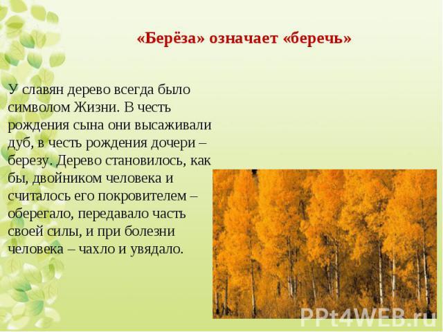 У славян дерево всегда было символом Жизни. В честь рождения сына они высаживали дуб, в честь рождения дочери – березу. Дерево становилось, как бы, двойником человека и считалось его покровителем – оберегало, передавало часть своей силы, и при болез…