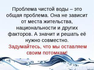 Проблема чистой воды – это общая проблема. Она не зависит от места жительства, н
