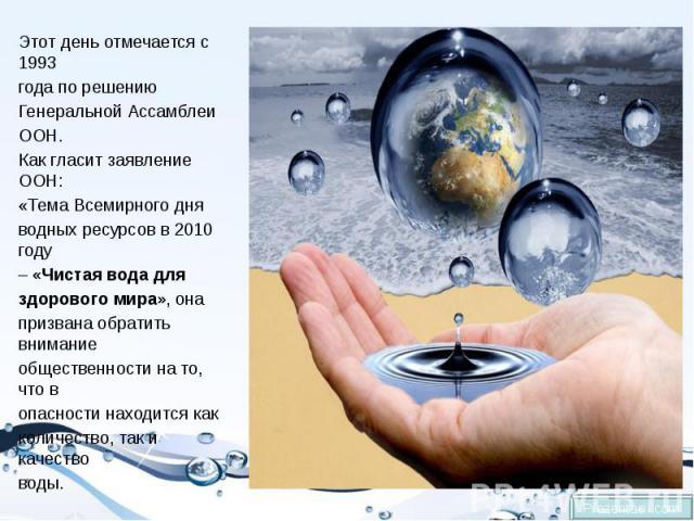 Этот день отмечается с 1993 Этот день отмечается с 1993 года по решению Генеральной Ассамблеи ООН. Как гласит заявление ООН: «Тема Всемирного дня водных ресурсов в 2010 году –«Чистая вода для здорового мира», она призвана обратить вниман…