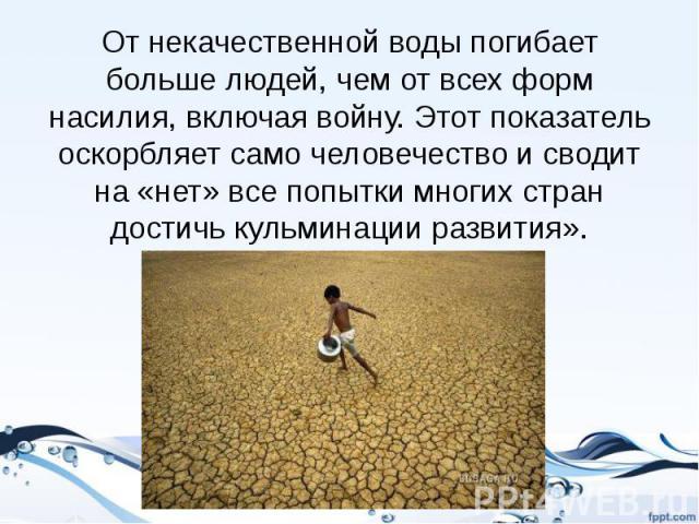 От некачественной воды погибает больше людей, чем от всех форм насилия, включая войну. Этот показатель оскорбляет само человечество и сводит на «нет» все попытки многих стран достичь кульминации развития».