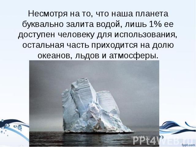 Несмотря на то, что наша планета буквально залита водой, лишь 1% ее доступен человеку для использования, остальная часть приходится на долю океанов, льдов и атмосферы.