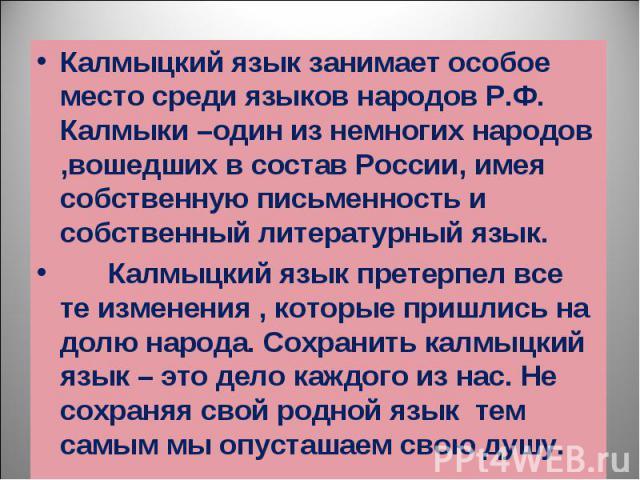 Калмыцкий язык занимает особое место среди языков народов Р.Ф. Калмыки –один из немногих народов ,вошедших в состав России, имея собственную письменность и собственный литературный язык. Калмыцкий язык занимает особое место среди языков народов Р.Ф.…