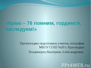 «Краю – 76 помним, гордимся, наследуем!» Презентацию подготовила учитель географ
