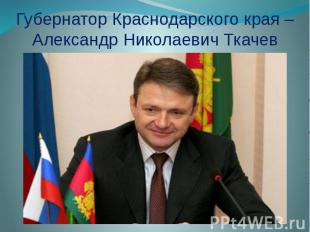 Губернатор Краснодарского края –Александр Николаевич Ткачев