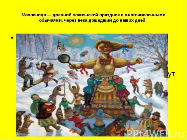 Масленица — древний славянский праздник с многочисленными обычаями, через века дошедший до наших дней. Масленица, открывающая сырную неделю, — это веселые проводы зимы, озаренные радостным ожиданием близкого тепла, весеннего обновления природы…