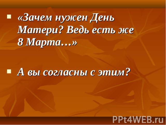 «Зачем нужен День Матери? Ведь есть же 8 Марта…» «Зачем нужен День Матери? Ведь есть же 8 Марта…» А вы согласны с этим?