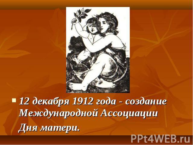12 декабря 1912 года - создание Международной Ассоциации 12 декабря 1912 года - создание Международной Ассоциации Дня матери.