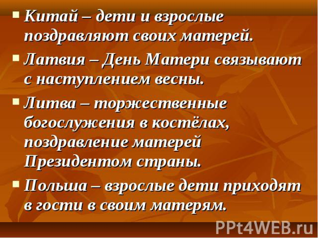 Китай – дети и взрослые поздравляют своих матерей. Китай – дети и взрослые поздравляют своих матерей. Латвия – День Матери связывают с наступлением весны. Литва – торжественные богослужения в костёлах, поздравление матерей Президентом страны. Польша…