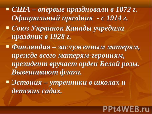 США – впервые праздновали в 1872 г. Официальный праздник - с 1914 г. США – впервые праздновали в 1872 г. Официальный праздник - с 1914 г. Союз Украинок Канады учредили праздник в 1928 г. Финляндия – заслуженным матерям, прежде всего матерям-героиням…