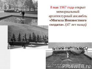 8 мая 1967 года открыт мемориальный архитектурный ансамбль «Могила Неизвестного