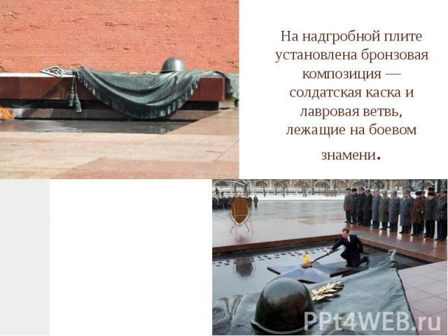 На надгробной плите установлена бронзовая композиция—солдатская каскаи лавровая ветвь, лежащие на боевом знамени.