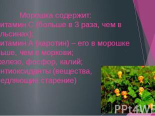 Морошка содержит: 1. витамин С (больше в 3 раза, чем в апельсинах); 2. витамин А