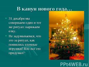 31 декабря мы совершаем один и тот же ритуал: наряжаем елку. 31 декабря мы совер