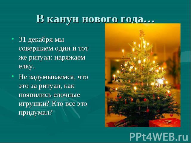 31 декабря мы совершаем один и тот же ритуал: наряжаем елку. 31 декабря мы совершаем один и тот же ритуал: наряжаем елку. Не задумываемся, что это за ритуал, как появились елочные игрушки? Кто все это придумал?