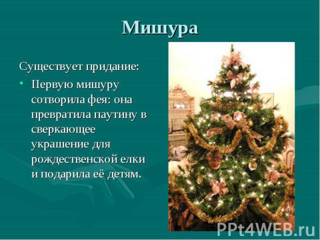Существует придание: Существует придание: Первую мишуру сотворила фея: она превратила паутину в сверкающее украшение для рождественской елки и подарила её детям.