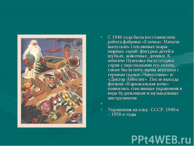 С 1946 года была восстановлена работа фабрики «Елочка». Начали выпускать стеклянные шары мирных серий: фигурки детей в шубках, животные, домики. К юбилею Пушкина была создана серия с персонажами его сказок, также были популярны игрушки с героями ска…