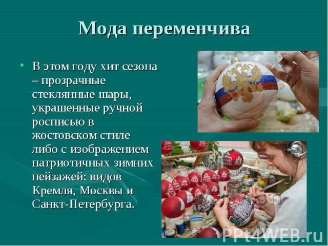 В этом году хит сезона – прозрачные стеклянные шары, украшенные ручной росписью в жостовском стиле либо с изображением патриотичных зимних пейзажей: видов Кремля, Москвы и Санкт-Петербурга. В этом году хит сезона – прозрачные стеклянные шары, украше…