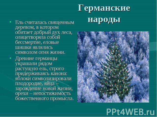 Ель считалась священным деревом, в котором обитает добрый дух леса, олицетворяла собой бессмертие, еловые шишки являлись символом огня жизни. Ель считалась священным деревом, в котором обитает добрый дух леса, олицетворяла собой бессмертие, еловые ш…