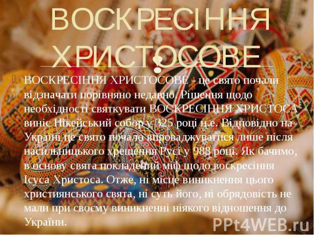 ВОСКРЕСІННЯ ХРИСТОСОВЕ ВОСКРЕСІННЯ ХРИСТОСОВЕ - це свято почали відзначати порівняно недавно. Рішення щодо необхідності святкувати ВОСКРЕСІННЯ ХРИСТОСА виніс Нікейський собор у 325 році н.е. Відповідно на Україні це свято почало впроваджуватися лише…